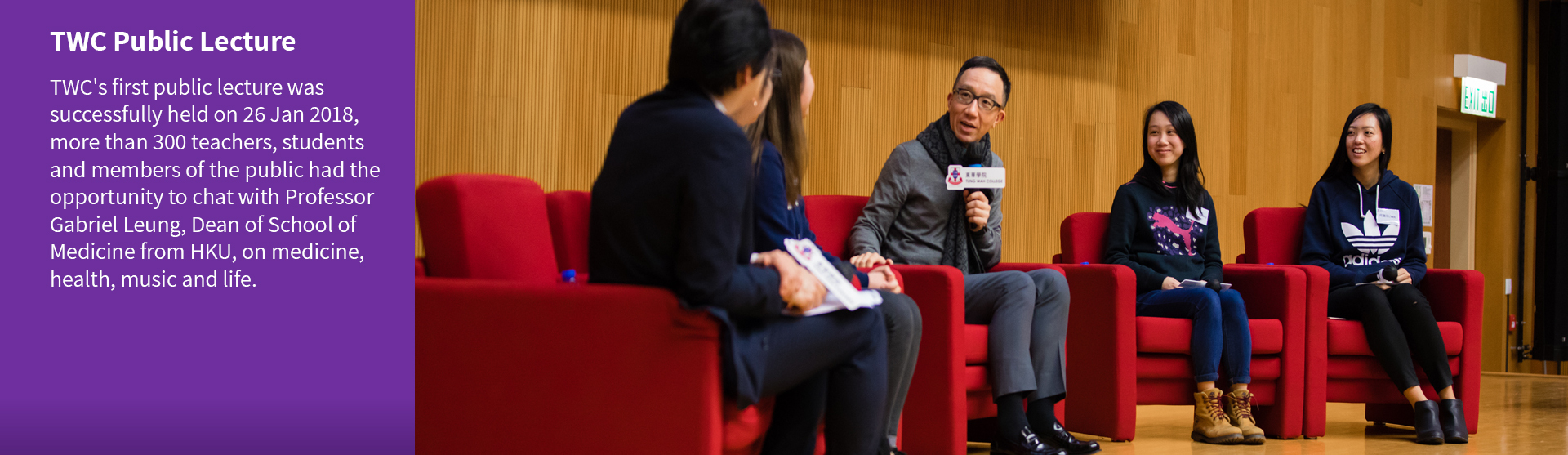 TWC\'s first public lecture was successfully held on 26 Jan 2018, more than 300 teachers, students and members of the public had the opportunity to chat with Professor Gabriel Leung, Dean of School of Medicine from HKU, on medicine, health, music and life